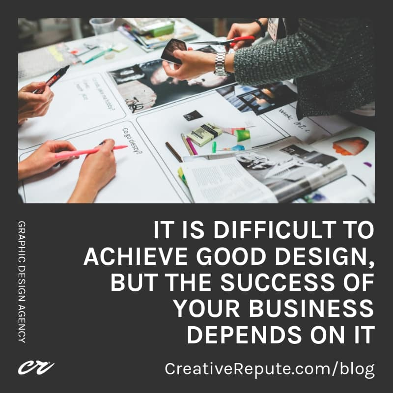 It is difficult to achieve good design, but the success of your business depends on it